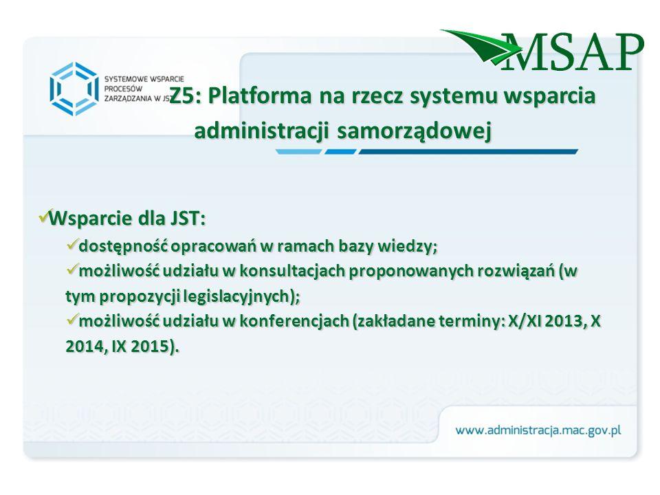 Z5: Platforma na rzecz systemu wsparcia administracji samorządowej Wsparcie dla JST: Wsparcie dla JST: dostępność opracowań w ramach bazy wiedzy; dostępność opracowań w ramach bazy wiedzy; możliwość udziału w konsultacjach proponowanych rozwiązań (w tym propozycji legislacyjnych); możliwość udziału w konsultacjach proponowanych rozwiązań (w tym propozycji legislacyjnych); możliwość udziału w konferencjach (zakładane terminy: X/XI 2013, X 2014, IX 2015).