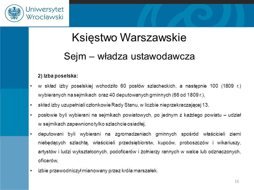 Księstwo Warszawskie Sejm – władza ustawodawcza 2) Izba poselska: w skład izby poselskiej wchodziło 60 posłów szlacheckich, a następnie 100 (1809 r.) wybieranych na sejmikach oraz 40 deputowanych gminnych (66 od 1809 r.), skład izby uzupełniali członkowie Rady Stanu, w liczbie nieprzekraczającej 13, posłowie byli wybierani na sejmikach powiatowych, po jednym z każdego powiatu – udział w sejmikach zapewniono tylko szlachcie osiadłej, deputowani byli wybierani na zgromadzeniach gminnych spośród właścicieli ziemi niebędących szlachtą, właścicieli przedsiębiorstw, kupców, proboszczów i wikariuszy, artystów i ludzi wykształconych, podoficerów i żołnierzy rannych w walce lub odznaczonych, oficerów, izbie przewodniczył mianowany przez króla marszałek.
