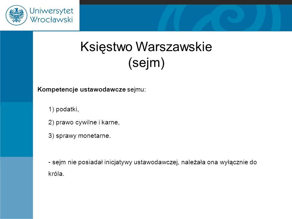 Księstwo Warszawskie (sejm) Kompetencje ustawodawcze sejmu: 1) podatki, 2) prawo cywilne i karne, 3) sprawy monetarne.