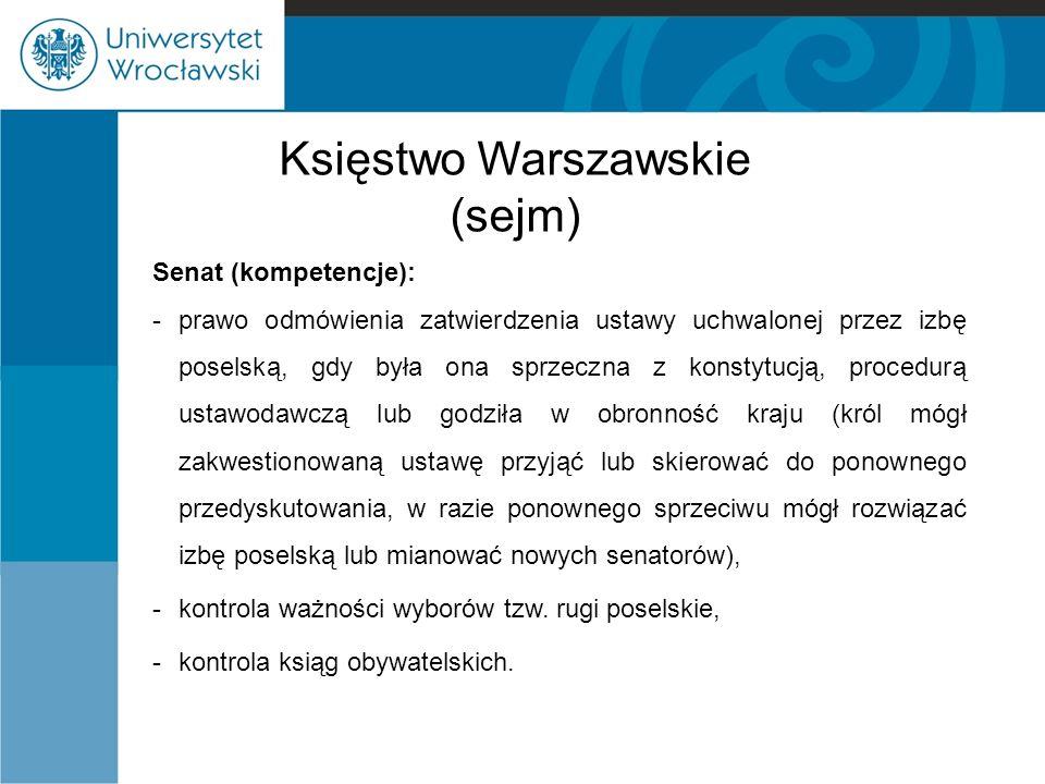 Księstwo Warszawskie (sejm) Senat (kompetencje): -prawo odmówienia zatwierdzenia ustawy uchwalonej przez izbę poselską, gdy była ona sprzeczna z konst