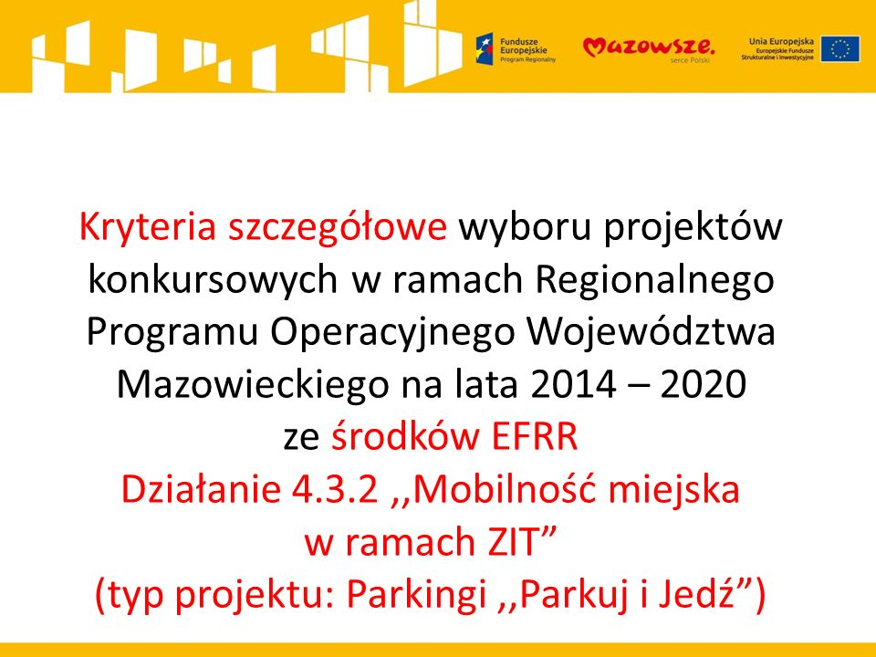 Kryteria szczegółowe wyboru projektów konkursowych w ramach Regionalnego Programu Operacyjnego Województwa Mazowieckiego na lata 2014 – 2020 ze środków EFRR Działanie 4.3.2,,Mobilność miejska w ramach ZIT (typ projektu: Parkingi,,Parkuj i Jedź )