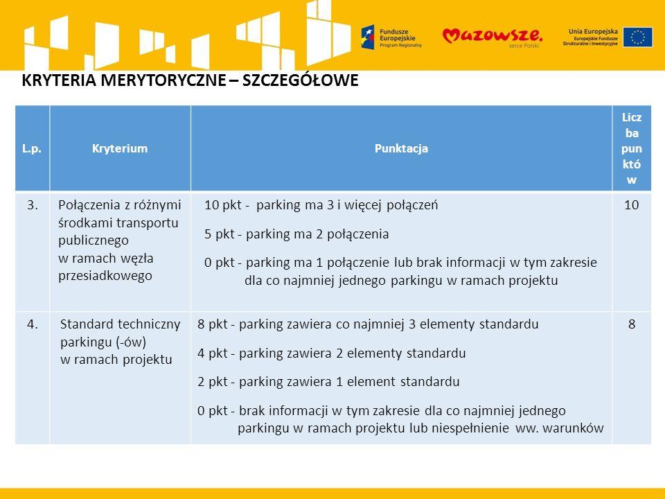 L.p.KryteriumPunktacja Licz ba pun któ w 3.Połączenia z różnymi środkami transportu publicznego w ramach węzła przesiadkowego 10 pkt - parking ma 3 i więcej połączeń 5 pkt - parking ma 2 połączenia 0 pkt - parking ma 1 połączenie lub brak informacji w tym zakresie dla co najmniej jednego parkingu w ramach projektu 10 4.Standard techniczny parkingu (-ów) w ramach projektu 8 pkt - parking zawiera co najmniej 3 elementy standardu 4 pkt - parking zawiera 2 elementy standardu 2 pkt - parking zawiera 1 element standardu 0 pkt - brak informacji w tym zakresie dla co najmniej jednego parkingu w ramach projektu lub niespełnienie ww.