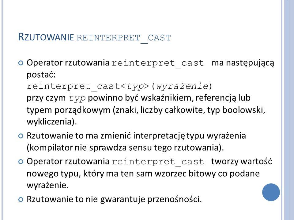 R ZUTOWANIE REINTERPRET _ CAST Operator rzutowania reinterpret_cast ma następującą postać: reinterpret_cast (wyrażenie) przy czym typ powinno być wskaźnikiem, referencją lub typem porządkowym (znaki, liczby całkowite, typ boolowski, wykliczenia).