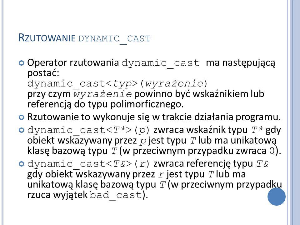 R ZUTOWANIE DYNAMIC _ CAST Operator rzutowania dynamic_cast ma następującą postać: dynamic_cast (wyrażenie) przy czym wyrażenie powinno być wskaźnikiem lub referencją do typu polimorficznego.