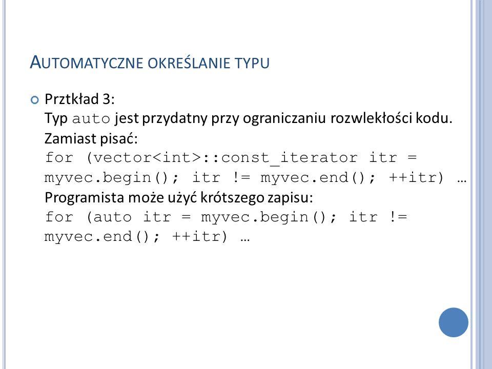 A UTOMATYCZNE OKREŚLANIE TYPU Prztkład 3: Typ auto jest przydatny przy ograniczaniu rozwlekłości kodu. Zamiast pisać: for (vector ::const_iterator itr
