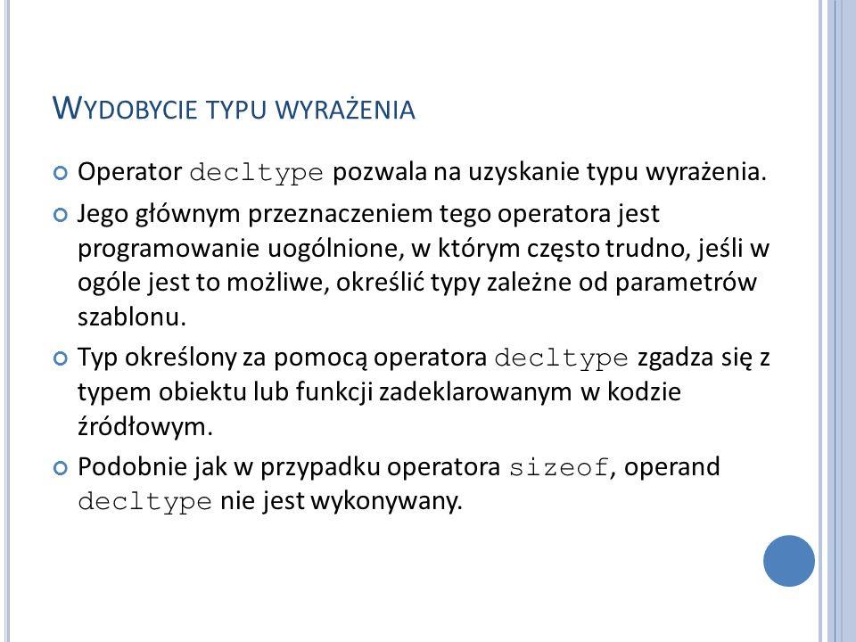 W YDOBYCIE TYPU WYRAŻENIA Operator decltype pozwala na uzyskanie typu wyrażenia. Jego głównym przeznaczeniem tego operatora jest programowanie uogólni
