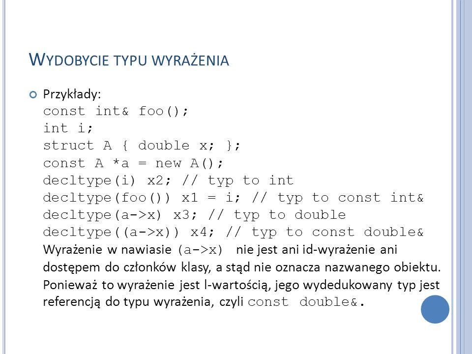 W YDOBYCIE TYPU WYRAŻENIA Przykłady: const int& foo(); int i; struct A { double x; }; const A *a = new A(); decltype(i) x2; // typ to int decltype(foo()) x1 = i; // typ to const int& decltype(a->x) x3; // typ to double decltype((a->x)) x4; // typ to const double& Wyrażenie w nawiasie (a->x) nie jest ani id-wyrażenie ani dostępem do członków klasy, a stąd nie oznacza nazwanego obiektu.