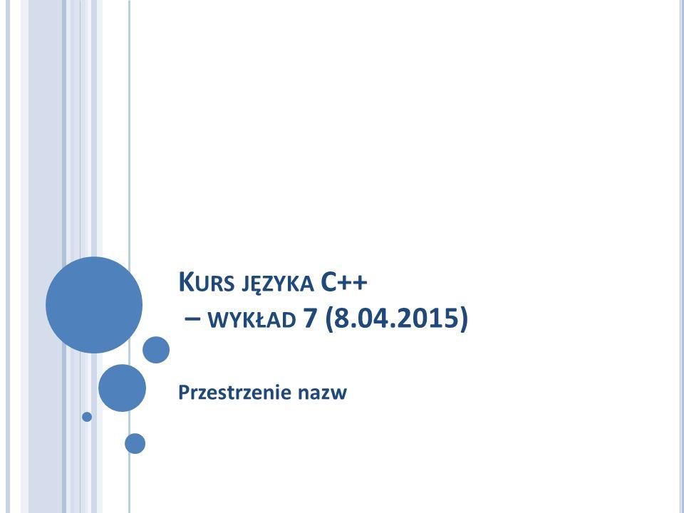 K URS JĘZYKA C++ – WYKŁAD 7 (8.04.2015) Przestrzenie nazw