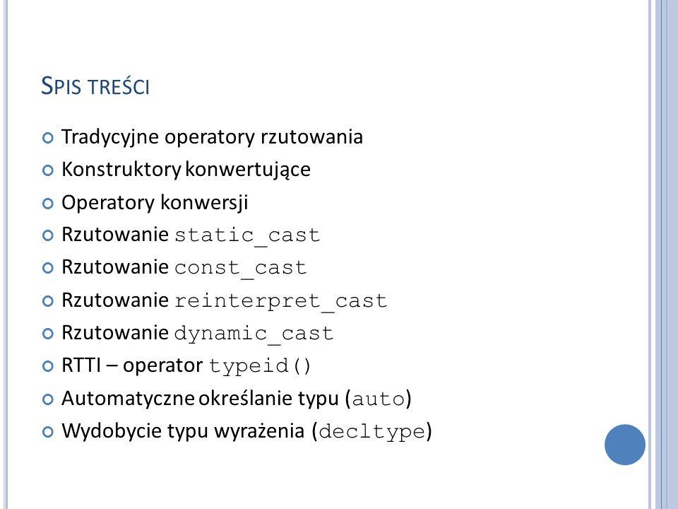 S PIS TREŚCI Tradycyjne operatory rzutowania Konstruktory konwertujące Operatory konwersji Rzutowanie static_cast Rzutowanie const_cast Rzutowanie reinterpret_cast Rzutowanie dynamic_cast RTTI – operator typeid() Automatyczne określanie typu ( auto ) Wydobycie typu wyrażenia ( decltype )