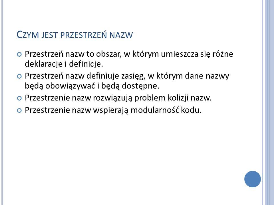 C ZYM JEST PRZESTRZEŃ NAZW Przestrzeń nazw to obszar, w którym umieszcza się różne deklaracje i definicje.