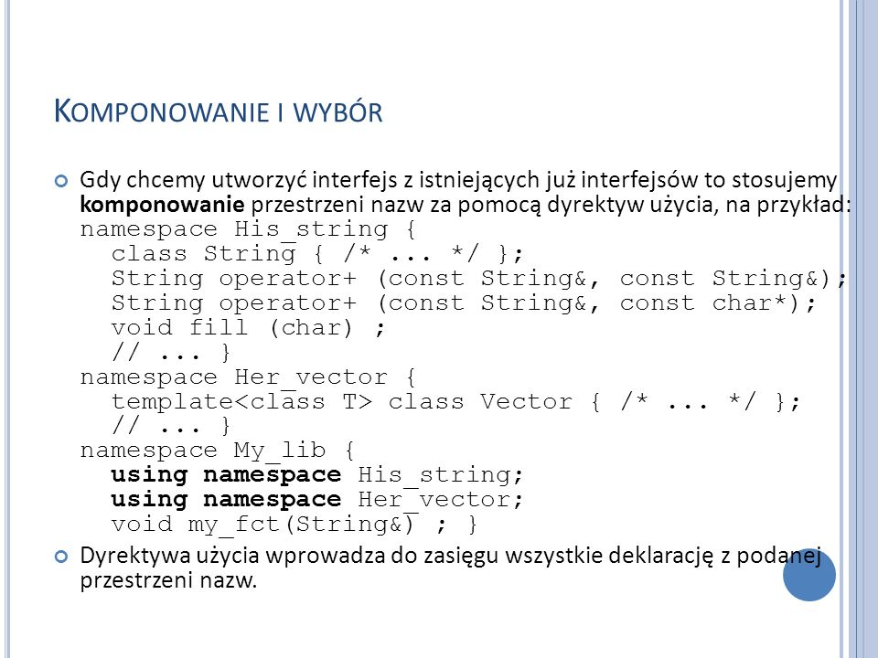 K OMPONOWANIE I WYBÓR Gdy chcemy utworzyć interfejs z istniejących już interfejsów to stosujemy komponowanie przestrzeni nazw za pomocą dyrektyw użycia, na przykład: namespace His_string { class String { /*...