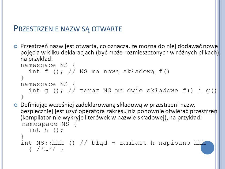 P RZESTRZENIE NAZW SĄ OTWARTE Przestrzeń nazw jest otwarta, co oznacza, że można do niej dodawać nowe pojęcia w kilku deklaracjach (być może rozmieszczonych w różnych plikach), na przykład: namespace NS { int f (); // NS ma nową składową f() } namespace NS { int g (); // teraz NS ma dwie składowe f() i g() } Definiując wcześniej zadeklarowaną składową w przestrzeni nazw, bezpieczniej jest użyć operatora zakresu niż ponownie otwierać przestrzeń (kompilator nie wykryje literówek w nazwie składowej), na przykład: namespace NS { int h (); } int NS::hhh () // błąd - zamiast h napisano hhh { /*…*/ }