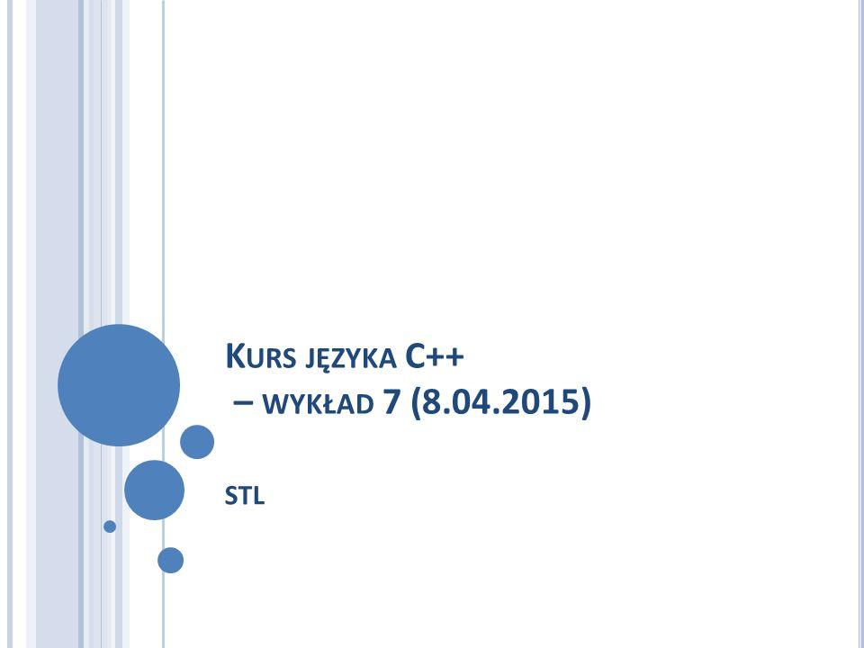 K URS JĘZYKA C++ – WYKŁAD 7 (8.04.2015) STL