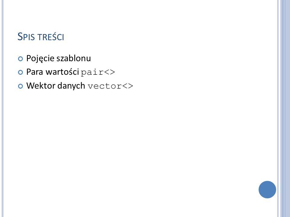 S PIS TREŚCI Pojęcie szablonu Para wartości pair<> Wektor danych vector<>