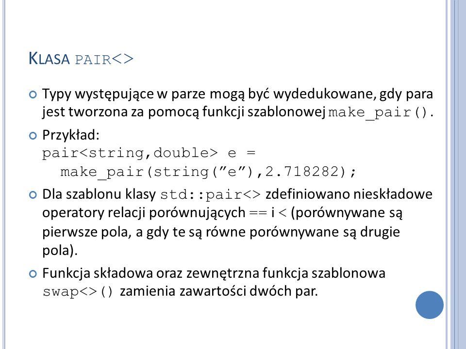 K LASA PAIR <> Typy występujące w parze mogą być wydedukowane, gdy para jest tworzona za pomocą funkcji szablonowej make_pair(). Przykład: pair e = ma