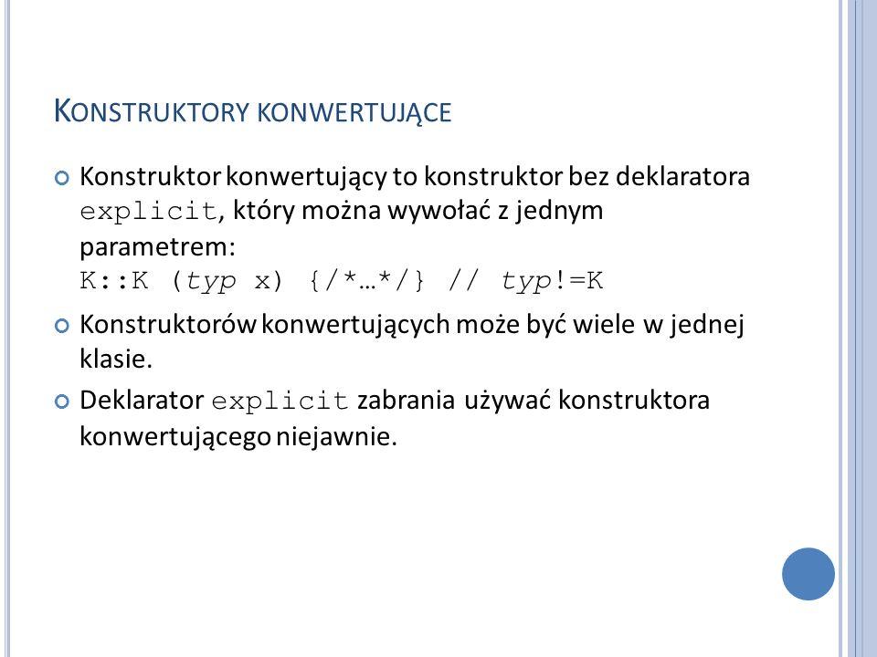 K ONSTRUKTORY KONWERTUJĄCE Konstruktor konwertujący to konstruktor bez deklaratora explicit, który można wywołać z jednym parametrem: K::K (typ x) {/*…*/} // typ!=K Konstruktorów konwertujących może być wiele w jednej klasie.