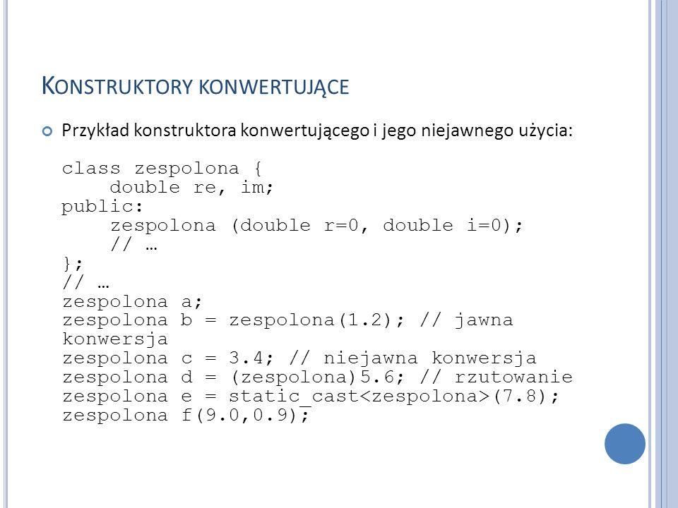 K ONSTRUKTORY KONWERTUJĄCE Przykład konstruktora konwertującego i jego niejawnego użycia: class zespolona { double re, im; public: zespolona (double r=0, double i=0); // … }; // … zespolona a; zespolona b = zespolona(1.2); // jawna konwersja zespolona c = 3.4; // niejawna konwersja zespolona d = (zespolona)5.6; // rzutowanie zespolona e = static_cast (7.8); zespolona f(9.0,0.9);