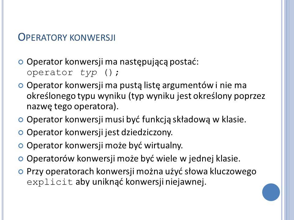 O PERATORY KONWERSJI Operator konwersji ma następującą postać: operator typ (); Operator konwersji ma pustą listę argumentów i nie ma określonego typu wyniku (typ wyniku jest określony poprzez nazwę tego operatora).