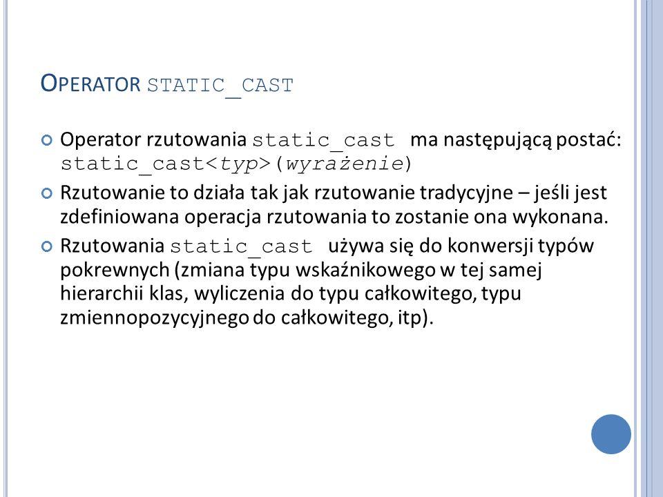 O PERATOR STATIC _ CAST Operator rzutowania static_cast ma następującą postać: static_cast (wyrażenie) Rzutowanie to działa tak jak rzutowanie tradycyjne – jeśli jest zdefiniowana operacja rzutowania to zostanie ona wykonana.