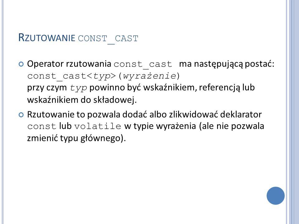 R ZUTOWANIE CONST _ CAST Operator rzutowania const_cast ma następującą postać: const_cast (wyrażenie) przy czym typ powinno być wskaźnikiem, referencją lub wskaźnikiem do składowej.