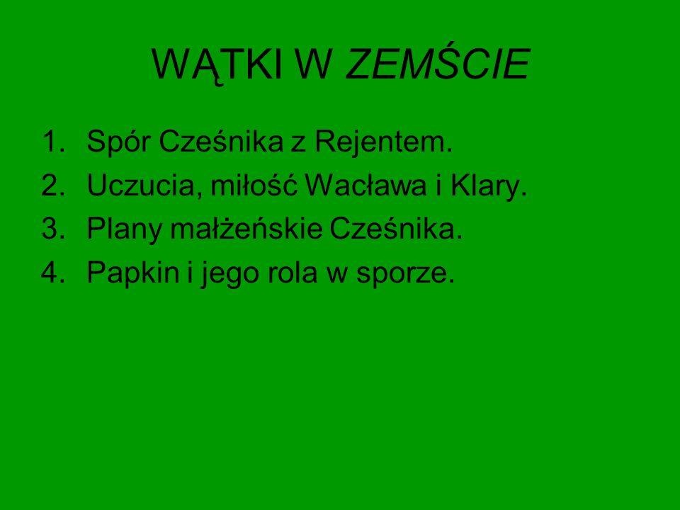 WĄTKI W ZEMŚCIE 1.Spór Cześnika z Rejentem. 2.Uczucia, miłość Wacława i Klary. 3.Plany małżeńskie Cześnika. 4.Papkin i jego rola w sporze.