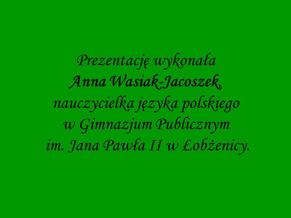 Prezentację wykonała Anna Wasiak-Jacoszek, nauczycielka języka polskiego w Gimnazjum Publicznym im. Jana Pawła II w Łobżenicy.