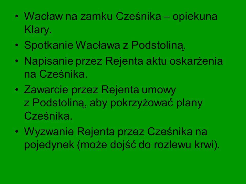 Wacław na zamku Cześnika – opiekuna Klary. Spotkanie Wacława z Podstoliną. Napisanie przez Rejenta aktu oskarżenia na Cześnika. Zawarcie przez Rejenta