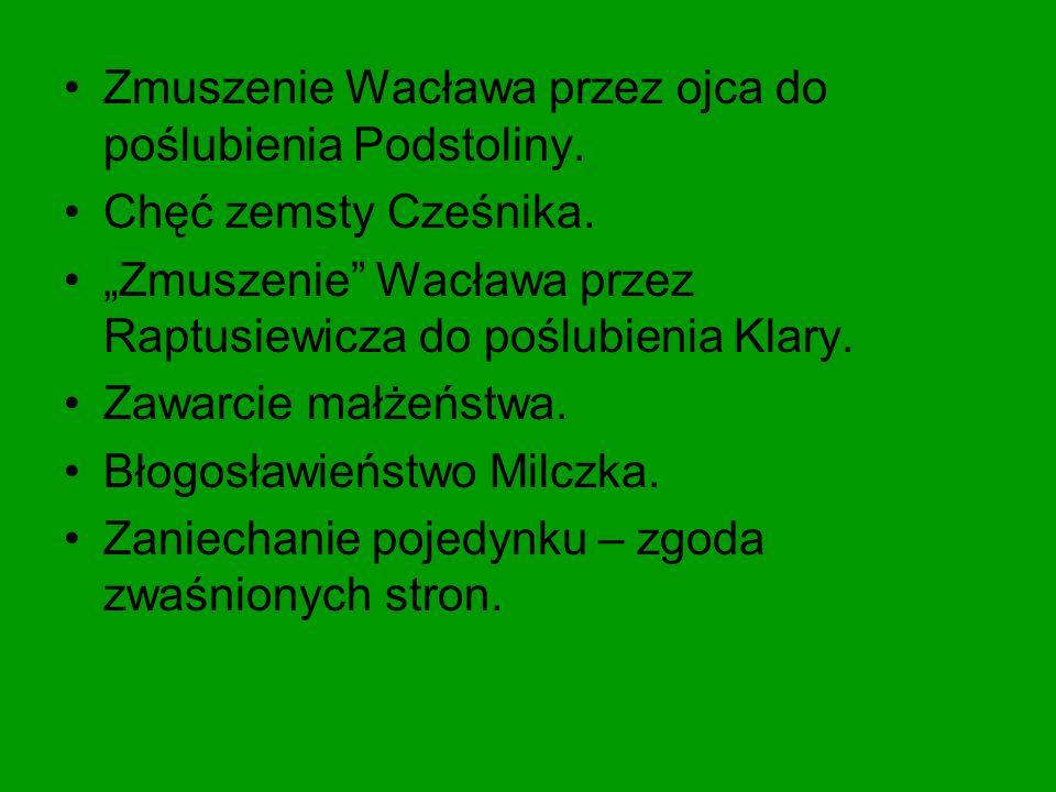 """Zmuszenie Wacława przez ojca do poślubienia Podstoliny. Chęć zemsty Cześnika. """"Zmuszenie"""" Wacława przez Raptusiewicza do poślubienia Klary. Zawarcie m"""