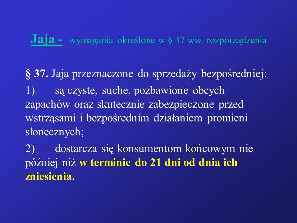 Jaja - wymagania określone w § 37 ww. rozporządzenia § 37. Jaja przeznaczone do sprzedaży bezpośredniej: 1)są czyste, suche, pozbawione obcych zapachó