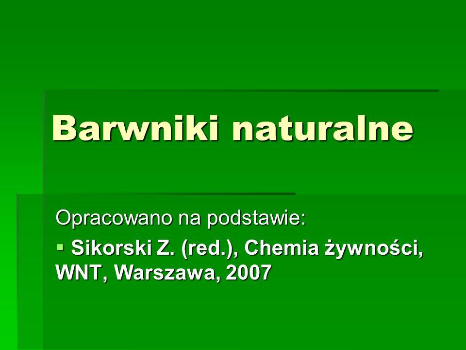 Barwniki naturalne Opracowano na podstawie:  Sikorski Z. (red.), Chemia żywności, WNT, Warszawa, 2007