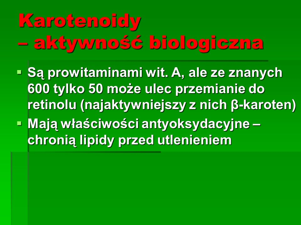 Karotenoidy – aktywność biologiczna  Są prowitaminami wit. A, ale ze znanych 600 tylko 50 może ulec przemianie do retinolu (najaktywniejszy z nich β-
