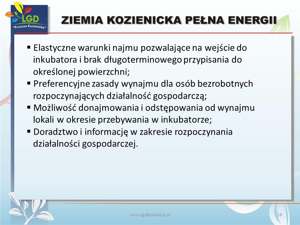 www.lgdkozienice.pl  Elastyczne warunki najmu pozwalające na wejście do inkubatora i brak długoterminowego przypisania do określonej powierzchni;  Preferencyjne zasady wynajmu dla osób bezrobotnych rozpoczynających działalność gospodarczą;  Możliwość donajmowania i odstępowania od wynajmu lokali w okresie przebywania w inkubatorze;  Doradztwo i informację w zakresie rozpoczynania działalności gospodarczej.