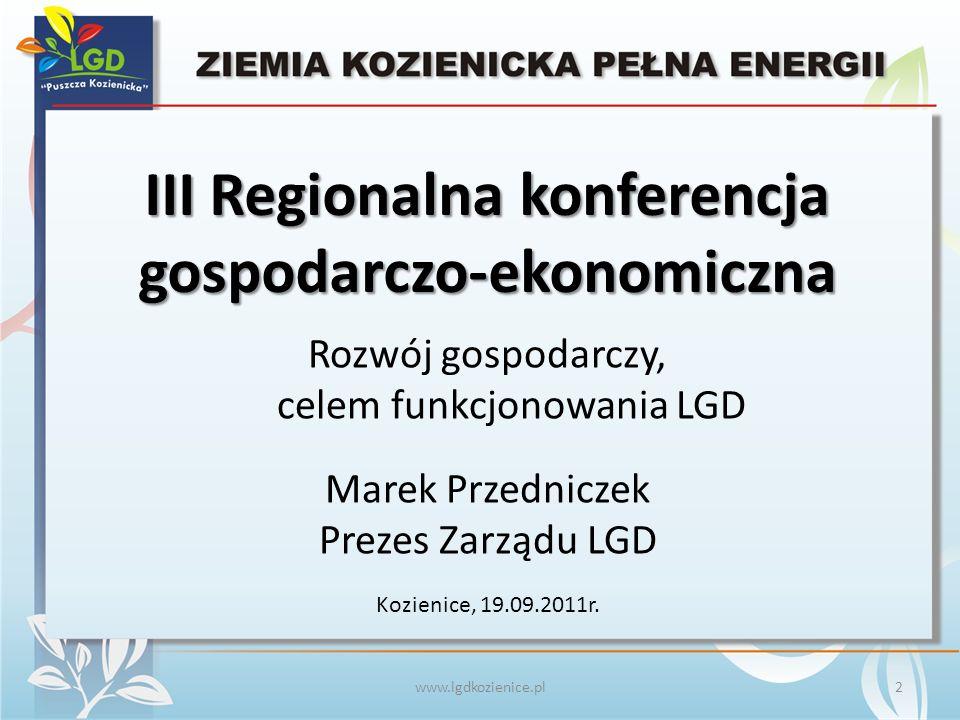 Rozwój gospodarczy, celem funkcjonowania LGD www.lgdkozienice.pl Marek Przedniczek Prezes Zarządu LGD III Regionalna konferencja gospodarczo-ekonomiczna Kozienice, 19.09.2011r.