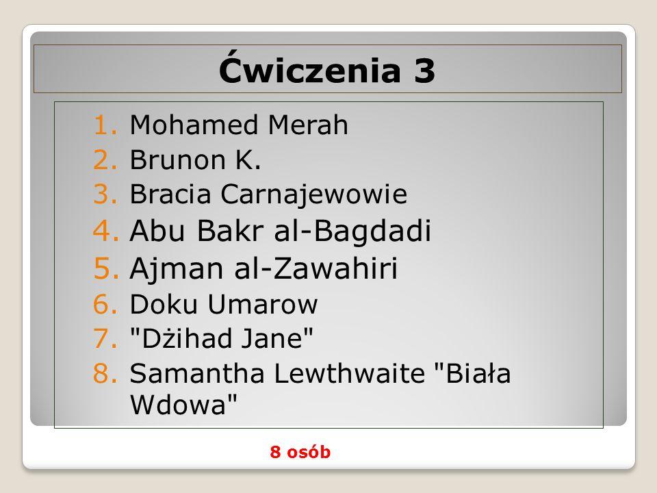 Ćwiczenia 3 1.Mohamed Merah 2.Brunon K. 3.Bracia Carnajewowie 4.Abu Bakr al-Bagdadi 5.Ajman al-Zawahiri 6.Doku Umarow 7.