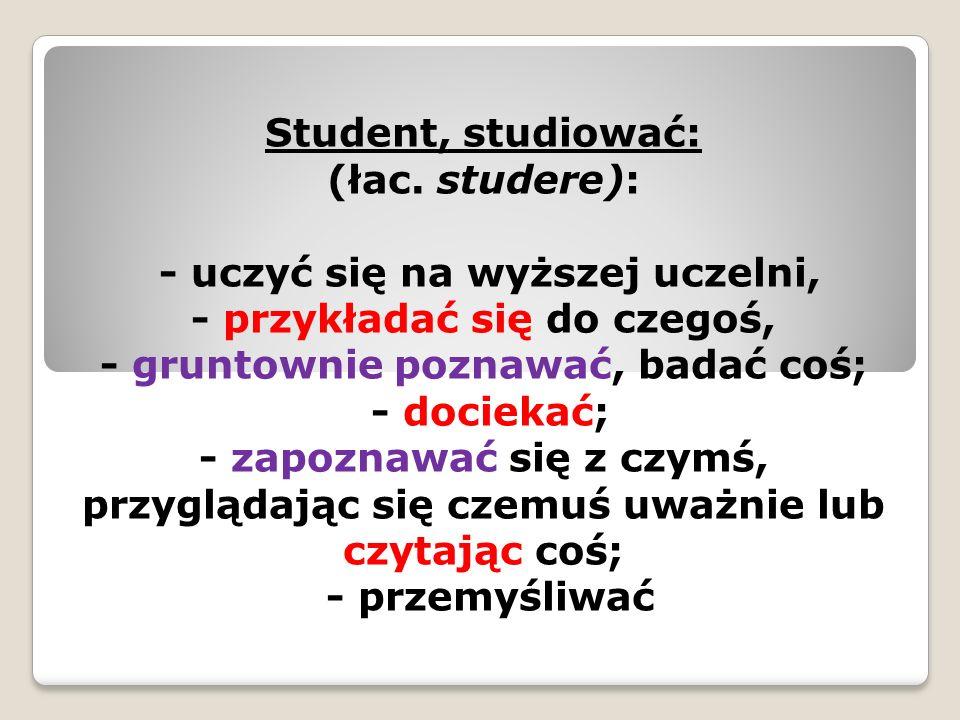 Student, studiować: (łac. studere): - uczyć się na wyższej uczelni, - przykładać się do czegoś, - gruntownie poznawać, badać coś; - dociekać; - zapozn