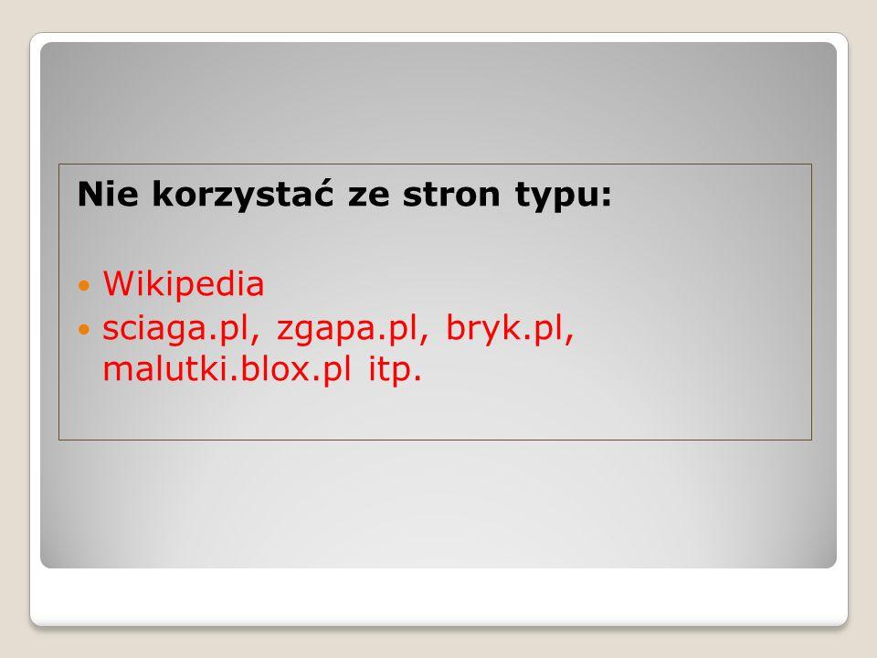 Nie korzystać ze stron typu: Wikipedia sciaga.pl, zgapa.pl, bryk.pl, malutki.blox.pl itp.