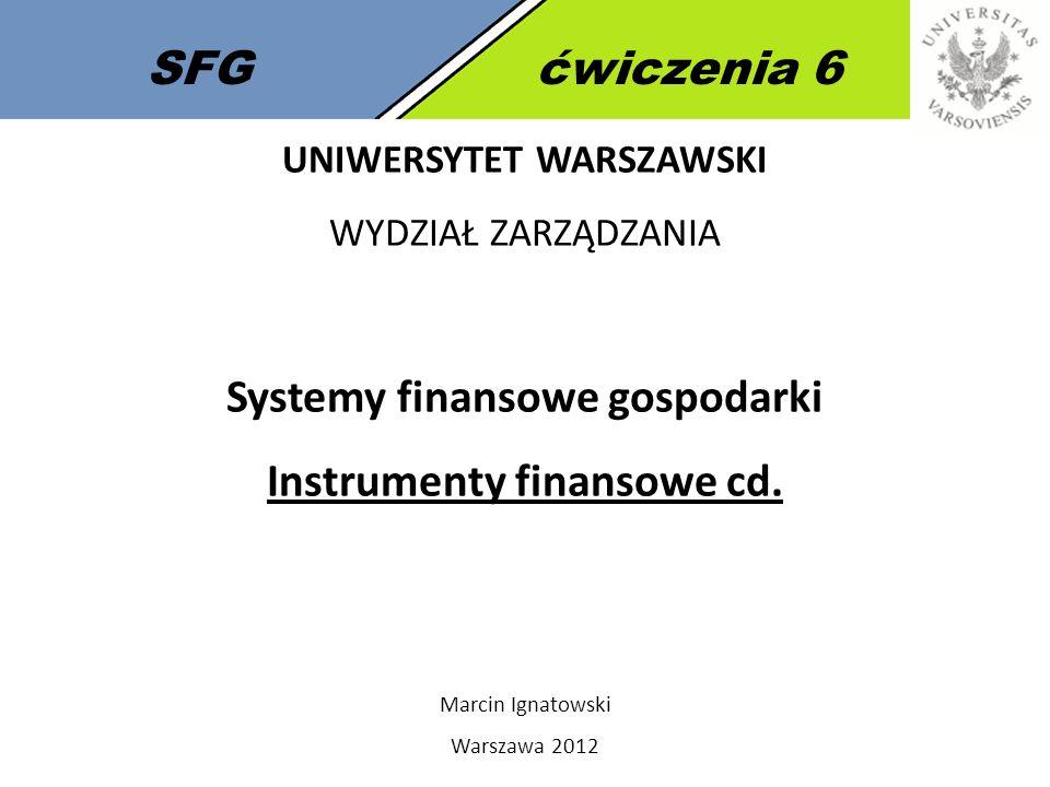 SFGćwiczenia 6 UNIWERSYTET WARSZAWSKI WYDZIAŁ ZARZĄDZANIA Systemy finansowe gospodarki Instrumenty finansowe cd.