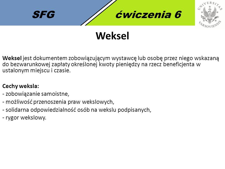 SFGćwiczenia 6 Weksel Weksel jest dokumentem zobowiązującym wystawcę lub osobę przez niego wskazaną do bezwarunkowej zapłaty określonej kwoty pieniędzy na rzecz beneficjenta w ustalonym miejscu i czasie.