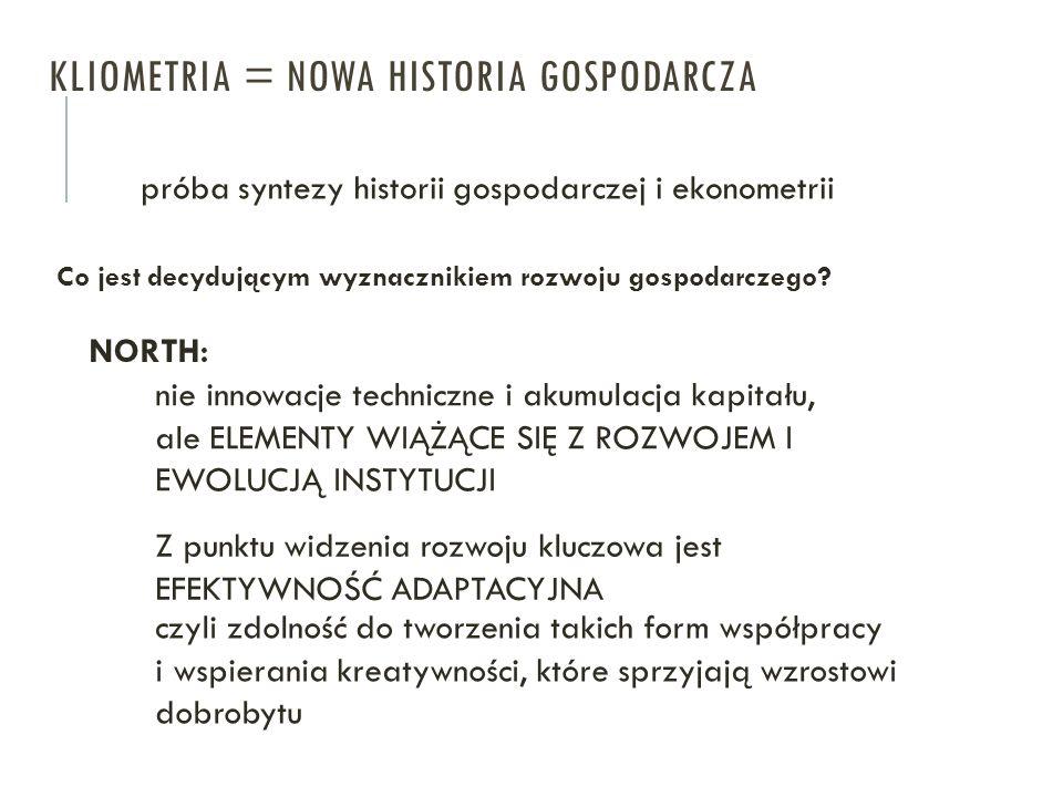 KLIOMETRIA = NOWA HISTORIA GOSPODARCZA próba syntezy historii gospodarczej i ekonometrii Co jest decydującym wyznacznikiem rozwoju gospodarczego? NORT