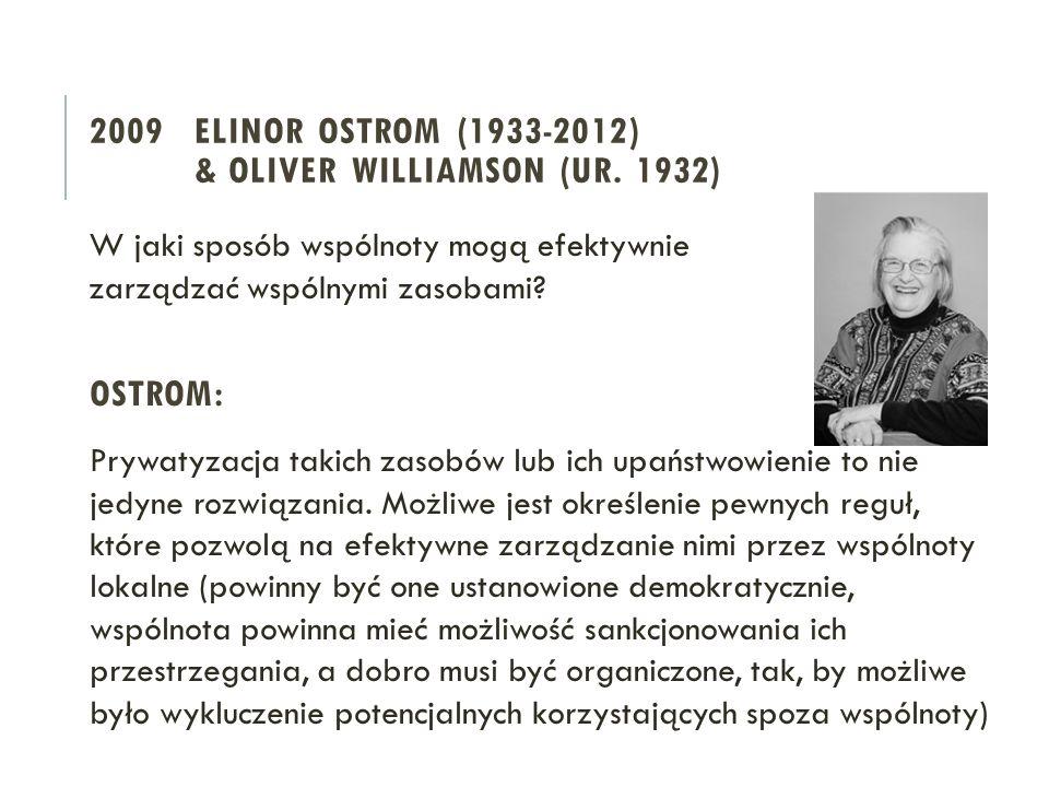 2009 ELINOR OSTROM (1933-2012) & OLIVER WILLIAMSON (UR. 1932) W jaki sposób wspólnoty mogą efektywnie zarządzać wspólnymi zasobami? OSTROM: Prywatyzac