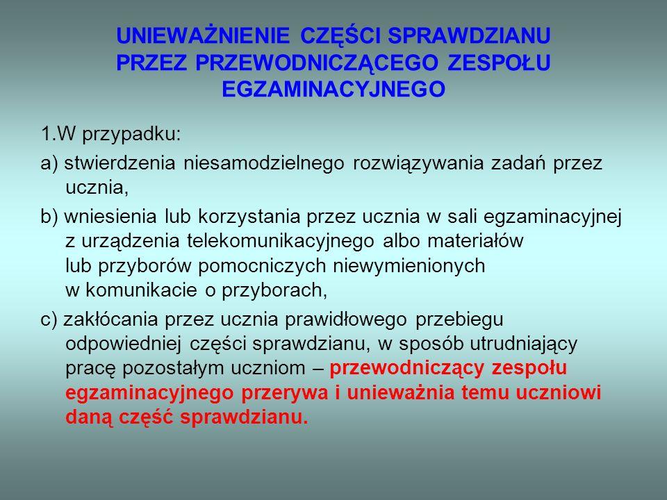 UNIEWAŻNIENIE CZĘŚCI SPRAWDZIANU PRZEZ PRZEWODNICZĄCEGO ZESPOŁU EGZAMINACYJNEGO 1.W przypadku: a) stwierdzenia niesamodzielnego rozwiązywania zadań przez ucznia, b) wniesienia lub korzystania przez ucznia w sali egzaminacyjnej z urządzenia telekomunikacyjnego albo materiałów lub przyborów pomocniczych niewymienionych w komunikacie o przyborach, c) zakłócania przez ucznia prawidłowego przebiegu odpowiedniej części sprawdzianu, w sposób utrudniający pracę pozostałym uczniom – przewodniczący zespołu egzaminacyjnego przerywa i unieważnia temu uczniowi daną część sprawdzianu.