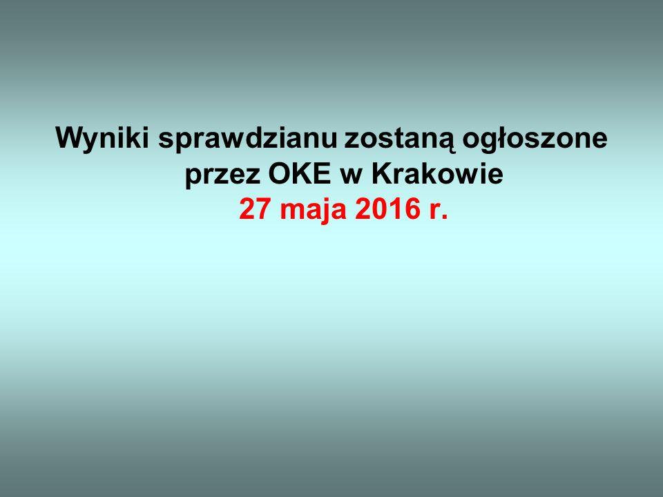 Wyniki sprawdzianu zostaną ogłoszone przez OKE w Krakowie 27 maja 2016 r.