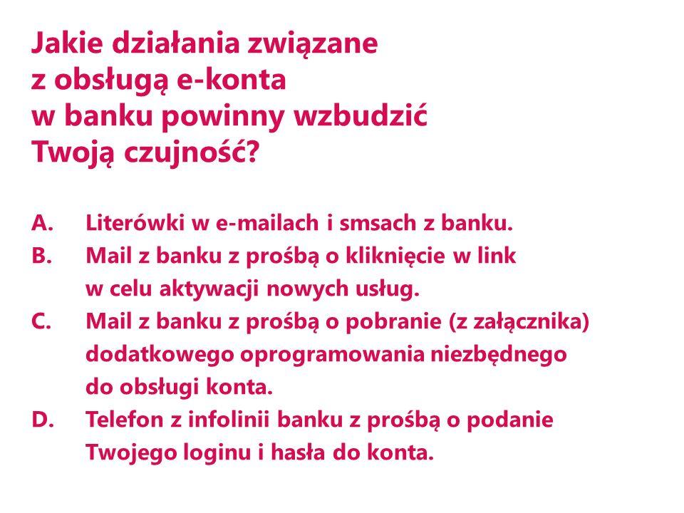 Jakie działania związane z obsługą e-konta w banku powinny wzbudzić Twoją czujność? A.Literówki w e-mailach i smsach z banku. B.Mail z banku z prośbą