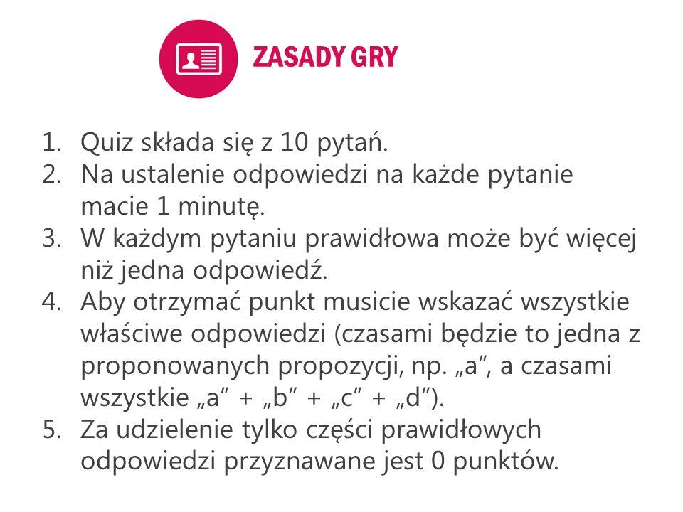 ZASADY GRY 1.Quiz składa się z 10 pytań. 2.Na ustalenie odpowiedzi na każde pytanie macie 1 minutę. 3.W każdym pytaniu prawidłowa może być więcej niż