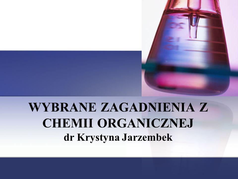 WYBRANE ZAGADNIENIA Z CHEMII ORGANICZNEJ dr Krystyna Jarzembek