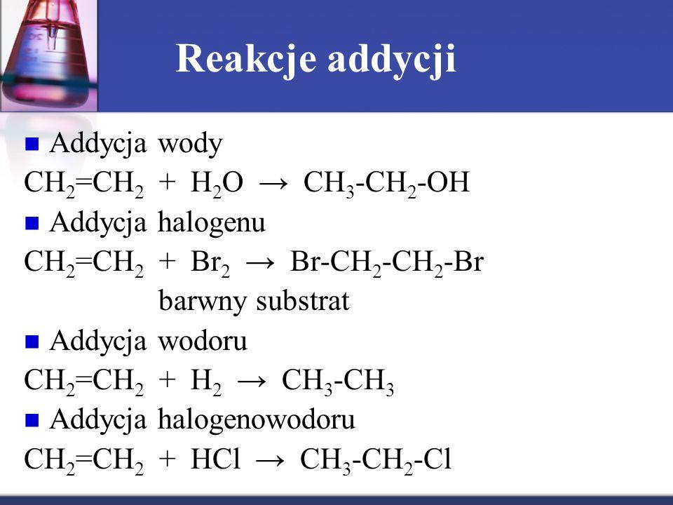 Reakcje addycji Addycja wody CH 2 =CH 2 + H 2 O → CH 3 -CH 2 -OH Addycja halogenu CH 2 =CH 2 + Br 2 → Br-CH 2 -CH 2 -Br barwny substrat Addycja wodoru CH 2 =CH 2 + H 2 → CH 3 -CH 3 Addycja halogenowodoru CH 2 =CH 2 + HCl → CH 3 -CH 2 -Cl