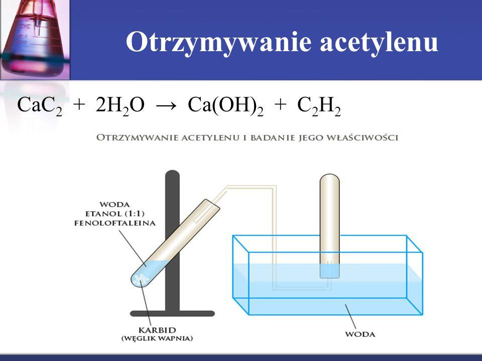Otrzymywanie acetylenu CaC 2 + 2H 2 O → Ca(OH) 2 + C 2 H 2