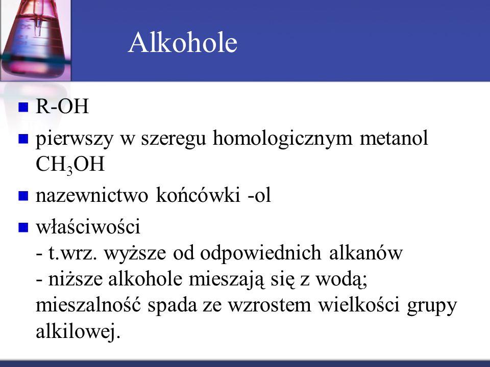 Alkohole R-OH pierwszy w szeregu homologicznym metanol CH 3 OH nazewnictwo końcówki -ol właściwości - t.wrz. wyższe od odpowiednich alkanów - niższe a