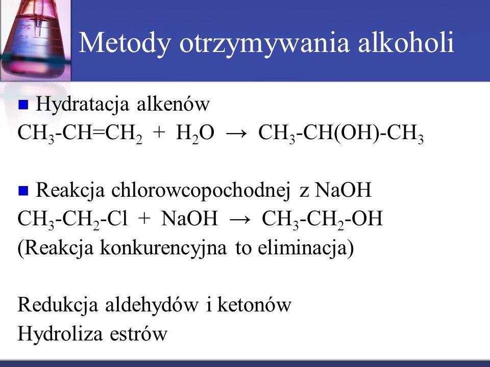 Metody otrzymywania alkoholi Hydratacja alkenów CH 3 -CH=CH 2 + H 2 O → CH 3 -CH(OH)-CH 3 Reakcja chlorowcopochodnej z NaOH CH 3 -CH 2 -Cl + NaOH → CH 3 -CH 2 -OH (Reakcja konkurencyjna to eliminacja) Redukcja aldehydów i ketonów Hydroliza estrów