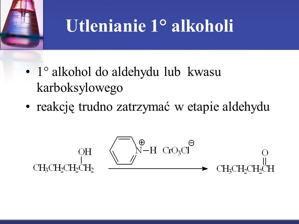 Utlenianie 1° alkoholi 1° alkohol do aldehydu lub kwasu karboksylowego reakcję trudno zatrzymać w etapie aldehydu